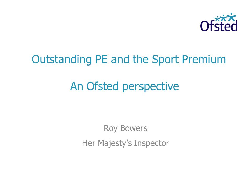 Outstanding PE and the Sport Premium An Ofsted perspective Roy Bowers Her Majestys Inspector
