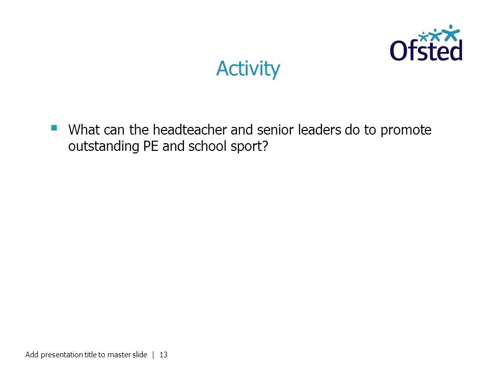 Activity What can the headteacher and senior leaders do to promote outstanding PE and school sport? Add presentation title to master slide   13