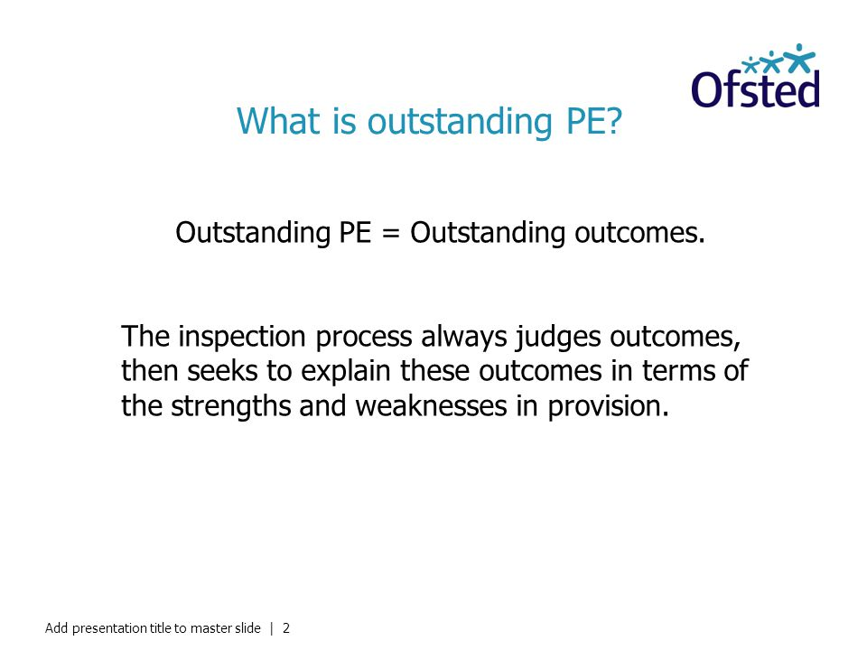 What is outstanding PE? Outstanding PE = Outstanding outcomes. The inspection process always judges outcomes, then seeks to explain these outcomes in