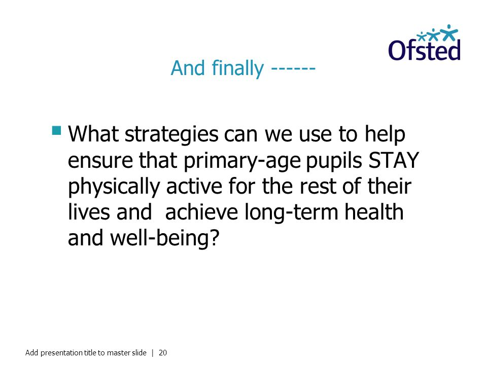 And finally ------ What strategies can we use to help ensure that primary-age pupils STAY physically active for the rest of their lives and achieve lo