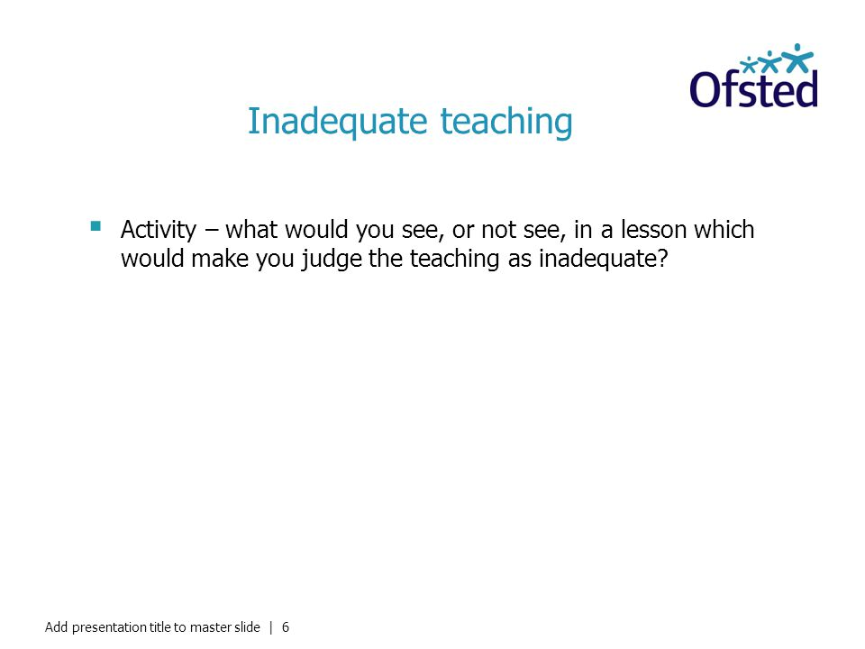 Inadequate teaching Activity – what would you see, or not see, in a lesson which would make you judge the teaching as inadequate? Add presentation tit