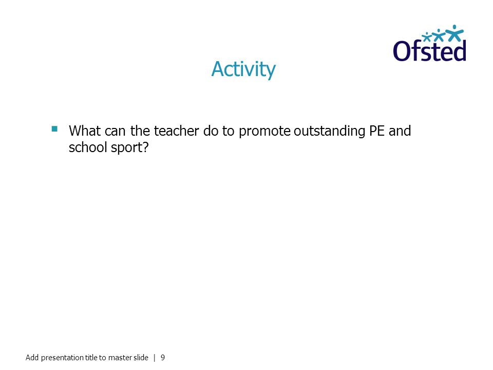 Activity What can the teacher do to promote outstanding PE and school sport? Add presentation title to master slide   9