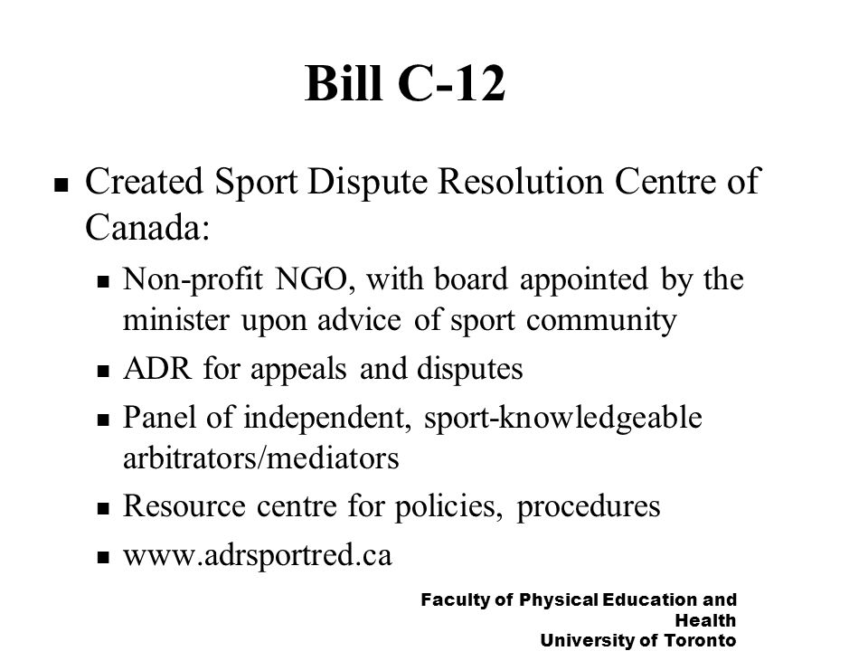 Faculty of Physical Education and Health University of Toronto Bill C-12 Created Sport Dispute Resolution Centre of Canada: Non-profit NGO, with board appointed by the minister upon advice of sport community ADR for appeals and disputes Panel of independent, sport-knowledgeable arbitrators/mediators Resource centre for policies, procedures www.adrsportred.ca