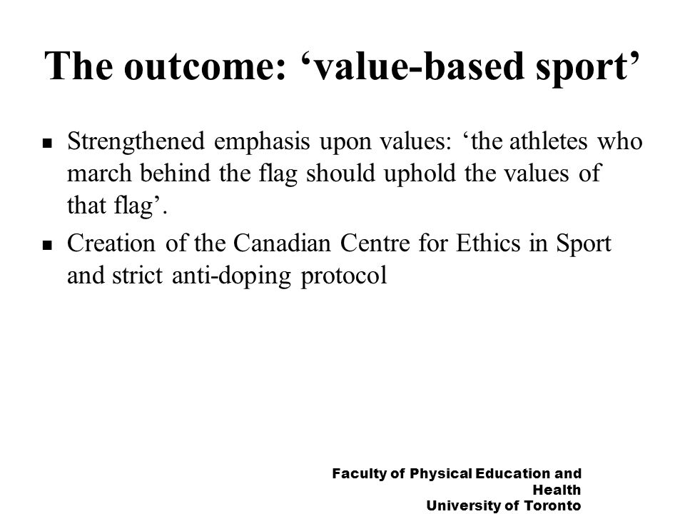 Faculty of Physical Education and Health University of Toronto The outcome: value-based sport Strengthened emphasis upon values: the athletes who marc