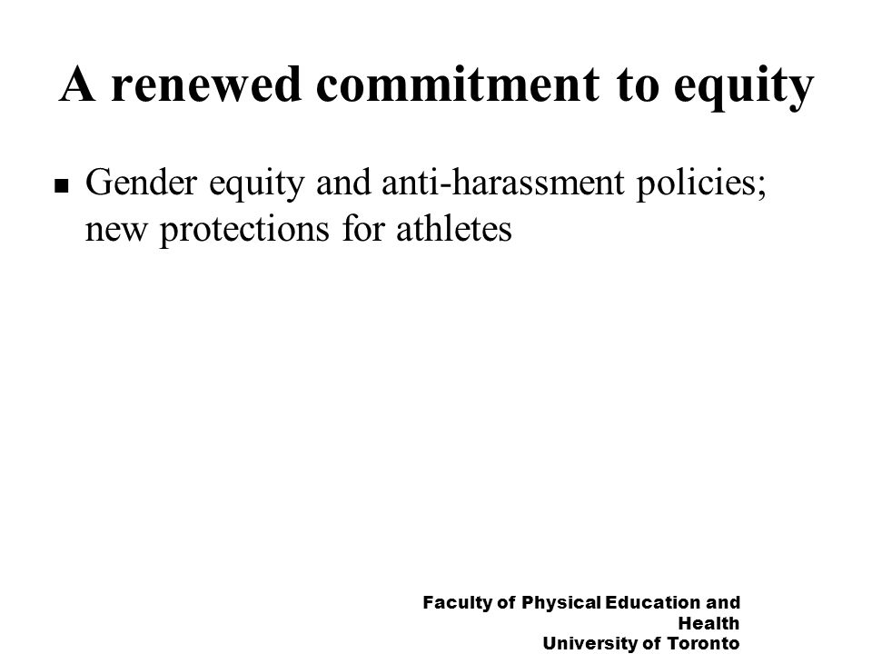 Faculty of Physical Education and Health University of Toronto A renewed commitment to equity Gender equity and anti-harassment policies; new protections for athletes
