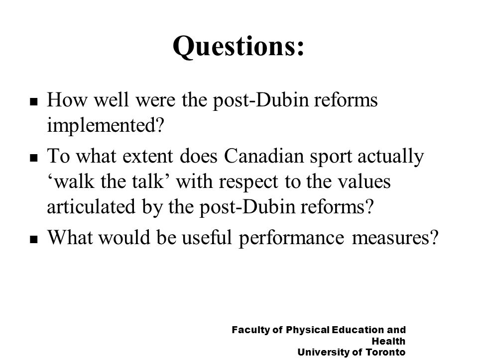 Faculty of Physical Education and Health University of Toronto The crisis of the 1990s: running on fumes The system began to unravel after 1996: Huge cutbacks to Sport Canada, ParticipACTION Canada, and many provincial and municipal programs, reduced opportunities at all levels Canadian Sport and Recreation Centre disbanded Participation in sport and sports leadership declined Weariness with bidding for international games as strategy of domestic sport development Note: important exceptions in Alberta and Quebec