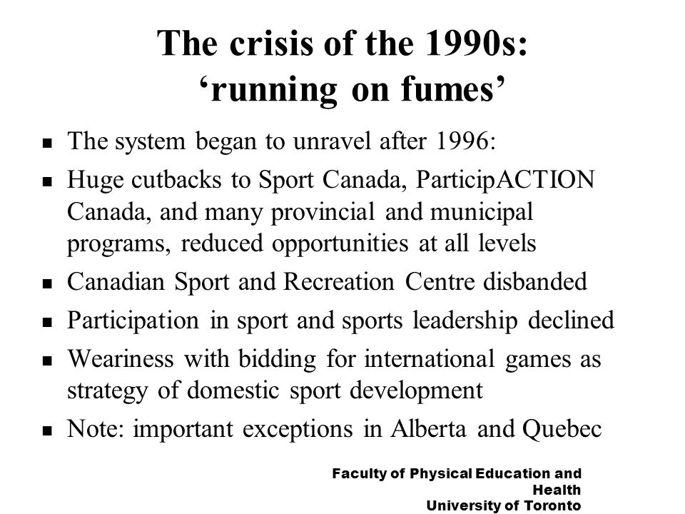 Faculty of Physical Education and Health University of Toronto The crisis of the 1990s: running on fumes The system began to unravel after 1996: Huge
