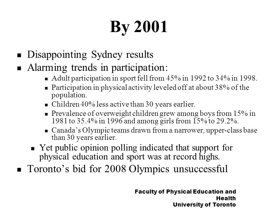 Faculty of Physical Education and Health University of Toronto By 2001 Disappointing Sydney results Alarming trends in participation: Adult participation in sport fell from 45% in 1992 to 34% in 1998.