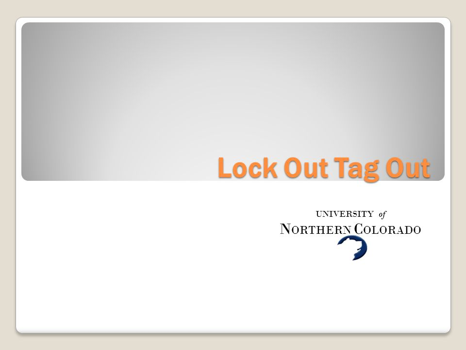 Lock Out Tag Out UNIVERSITY of N ORTHERN C OLORADO