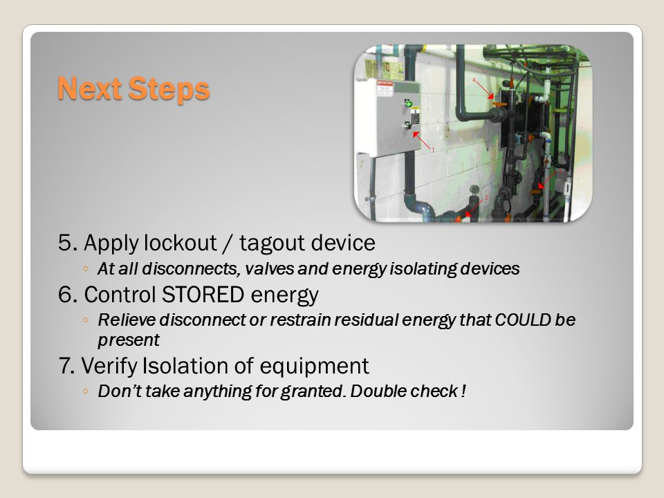 Next Steps 5. Apply lockout / tagout device At all disconnects, valves and energy isolating devices 6. Control STORED energy Relieve disconnect or res