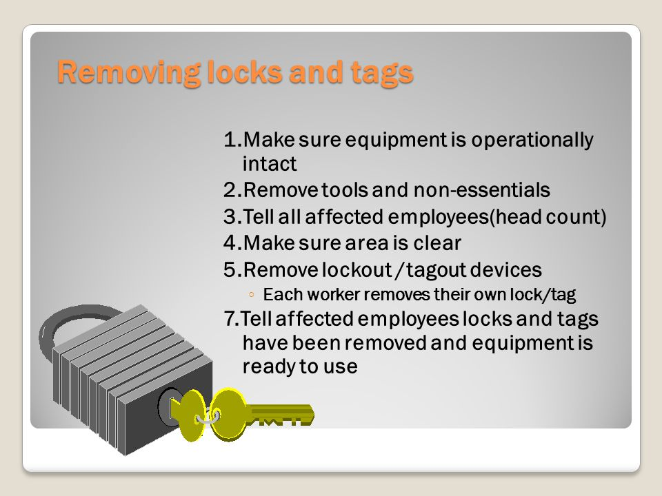 Removing locks and tags 1.Make sure equipment is operationally intact 2.Remove tools and non-essentials 3.Tell all affected employees(head count) 4.Make sure area is clear 5.Remove lockout /tagout devices Each worker removes their own lock/tag 7.Tell affected employees locks and tags have been removed and equipment is ready to use