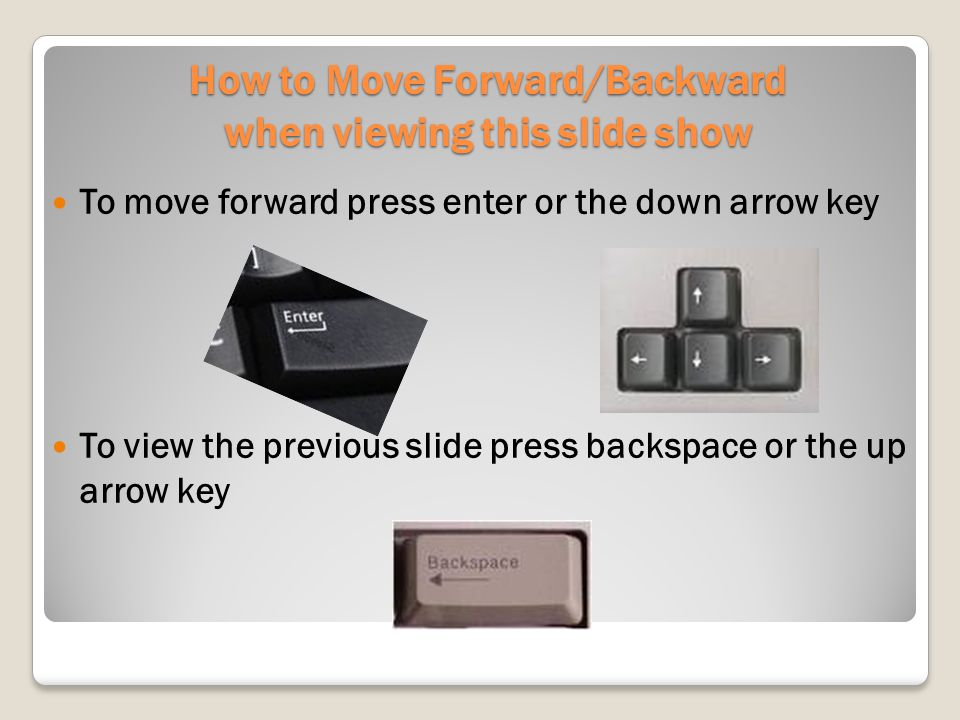 How to Move Forward/Backward when viewing this slide show To move forward press enter or the down arrow key To view the previous slide press backspace or the up arrow key