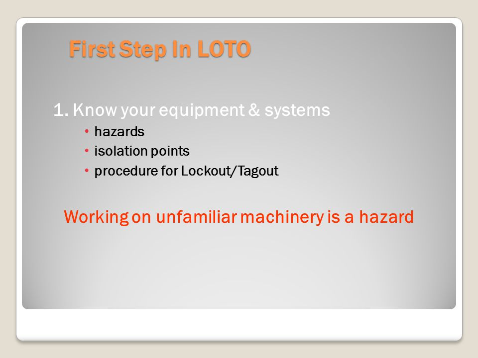 First Step In LOTO 1. Know your equipment & systems hazards isolation points procedure for Lockout/Tagout Working on unfamiliar machinery is a hazard