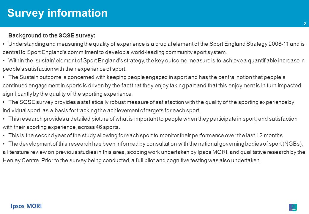 2 Survey information Background to the SQSE survey: Understanding and measuring the quality of experience is a crucial element of the Sport England Strategy 2008-11 and is central to Sport Englands commitment to develop a world-leading community sport system.