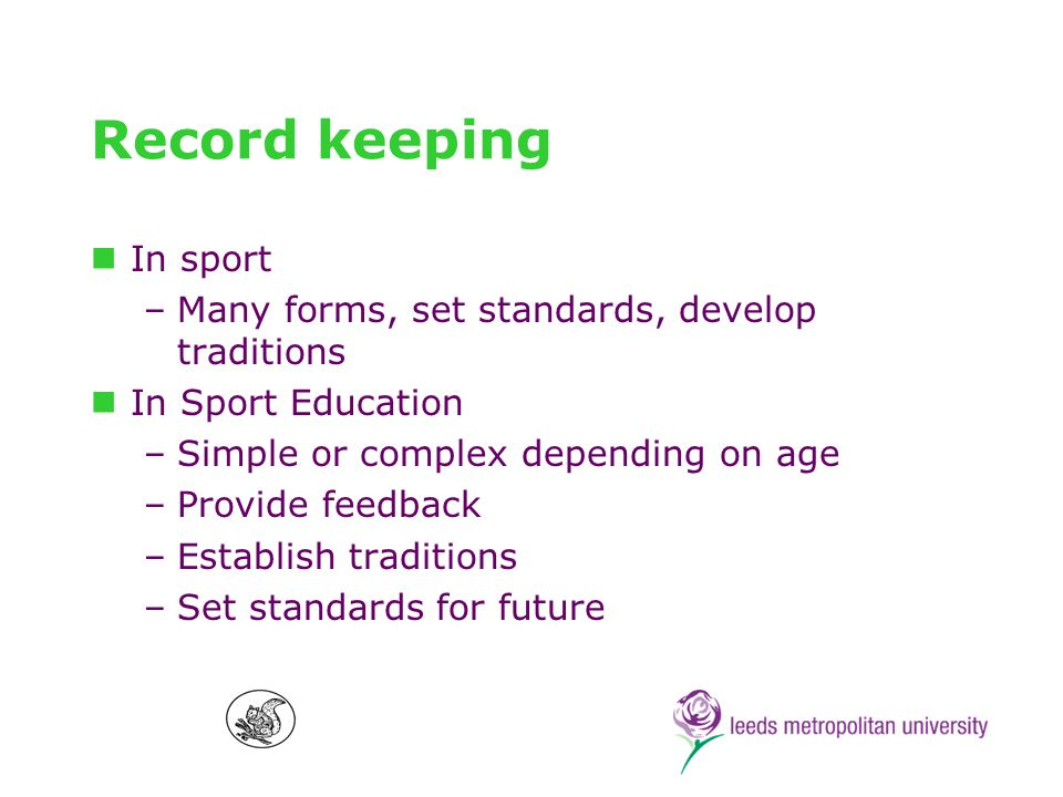 Record keeping In sport –Many forms, set standards, develop traditions In Sport Education –Simple or complex depending on age –Provide feedback –Establish traditions –Set standards for future