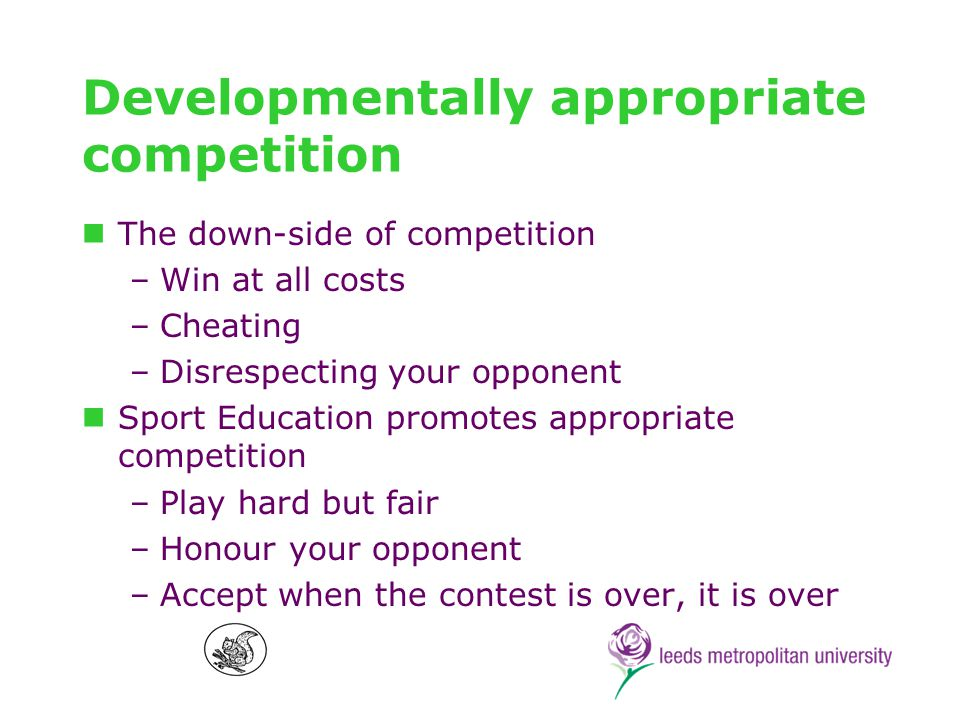 Developmentally appropriate competition The down-side of competition –Win at all costs –Cheating –Disrespecting your opponent Sport Education promotes appropriate competition –Play hard but fair –Honour your opponent –Accept when the contest is over, it is over