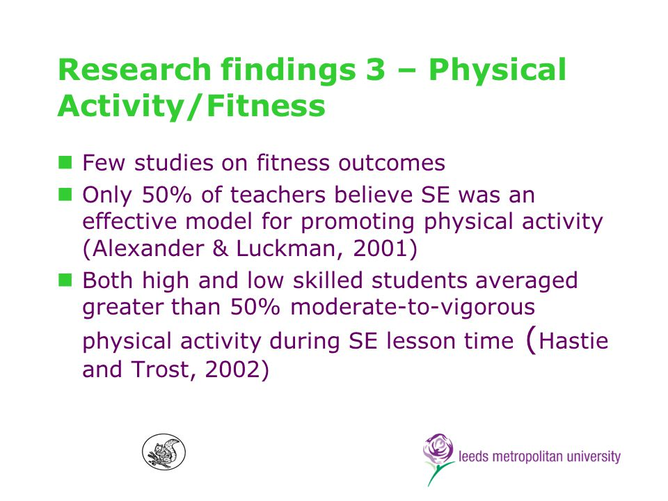 Research findings 3 – Physical Activity/Fitness Few studies on fitness outcomes Only 50% of teachers believe SE was an effective model for promoting physical activity (Alexander & Luckman, 2001) Both high and low skilled students averaged greater than 50% moderate-to-vigorous physical activity during SE lesson time ( Hastie and Trost, 2002)