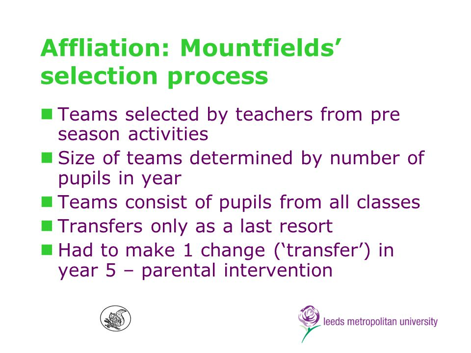 Affliation: Mountfields selection process Teams selected by teachers from pre season activities Size of teams determined by number of pupils in year Teams consist of pupils from all classes Transfers only as a last resort Had to make 1 change (transfer) in year 5 – parental intervention