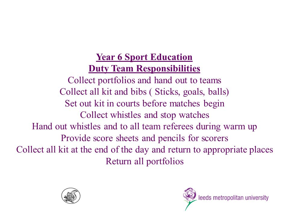 Year 6 Sport Education Duty Team Responsibilities Collect portfolios and hand out to teams Collect all kit and bibs ( Sticks, goals, balls) Set out kit in courts before matches begin Collect whistles and stop watches Hand out whistles and to all team referees during warm up Provide score sheets and pencils for scorers Collect all kit at the end of the day and return to appropriate places Return all portfolios