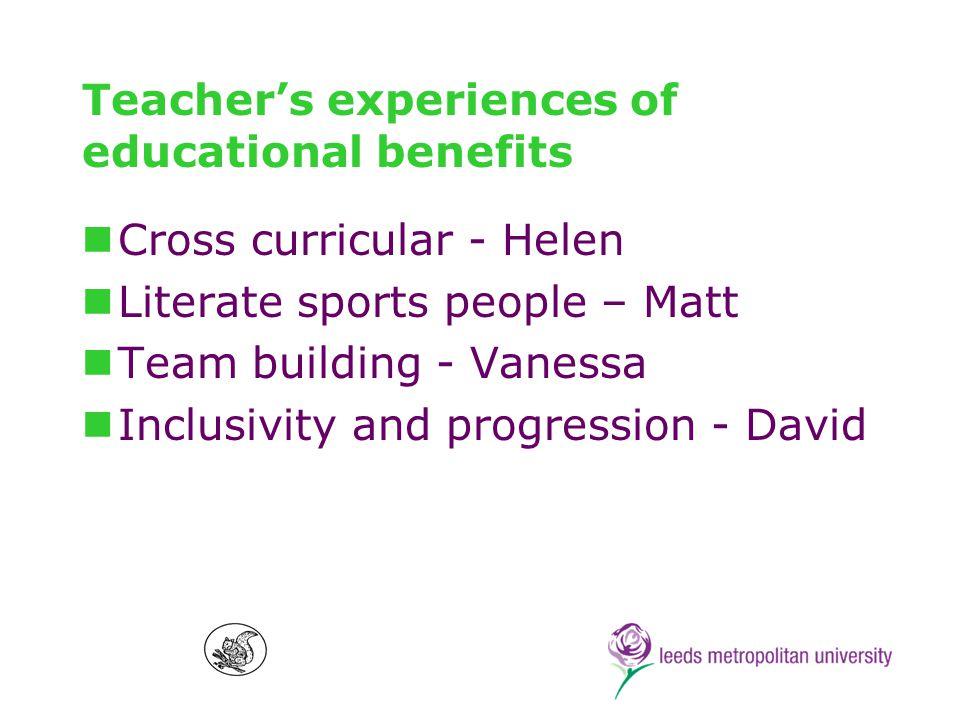 Teachers experiences of educational benefits Cross curricular - Helen Literate sports people – Matt Team building - Vanessa Inclusivity and progression - David