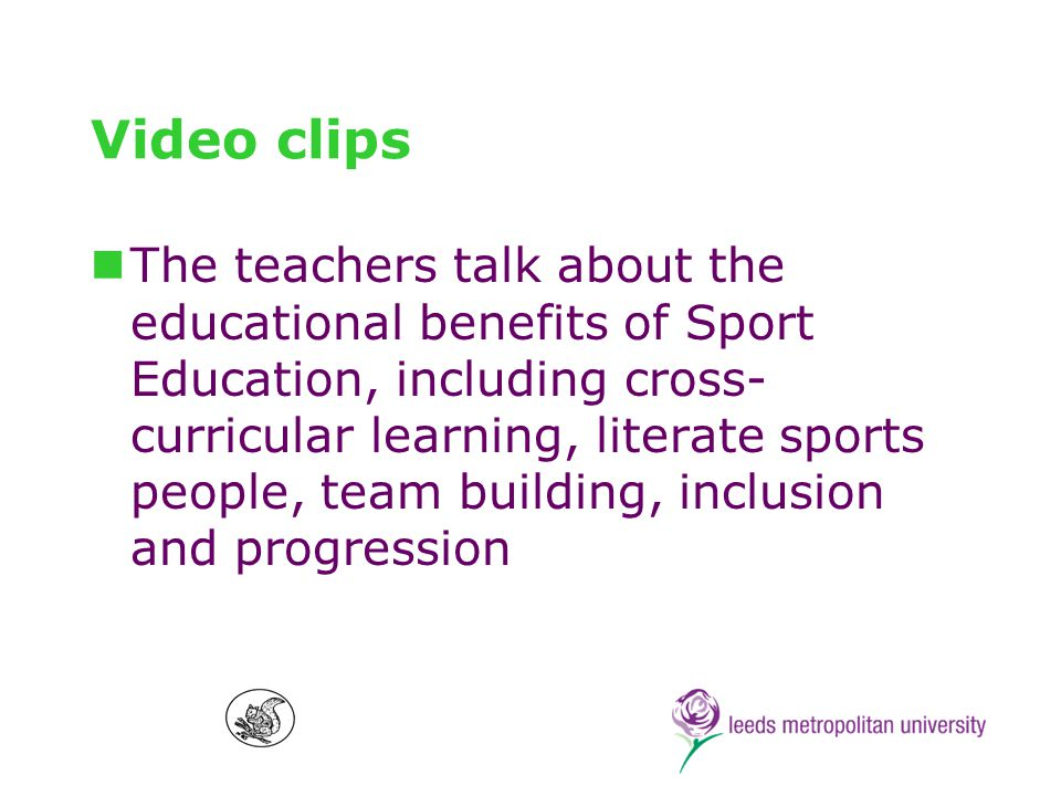 Video clips The teachers talk about the educational benefits of Sport Education, including cross- curricular learning, literate sports people, team building, inclusion and progression