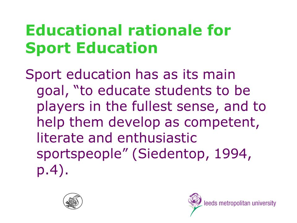 Educational rationale for Sport Education Sport education has as its main goal, to educate students to be players in the fullest sense, and to help them develop as competent, literate and enthusiastic sportspeople (Siedentop, 1994, p.4).