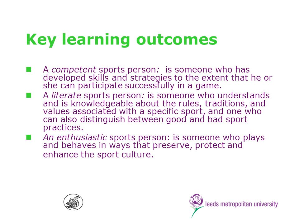 Key learning outcomes A competent sports person: is someone who has developed skills and strategies to the extent that he or she can participate successfully in a game.