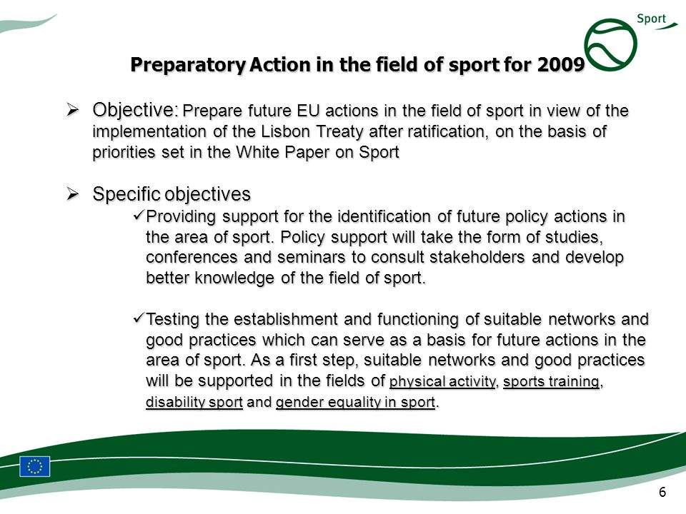 6 Preparatory Action in the field of sport for 2009 Objective: Prepare future EU actions in the field of sport in view of the implementation of the Lisbon Treaty after ratification, on the basis of priorities set in the White Paper on Sport Objective: Prepare future EU actions in the field of sport in view of the implementation of the Lisbon Treaty after ratification, on the basis of priorities set in the White Paper on Sport Specific objectives Specific objectives Providing support for the identification of future policy actions in the area of sport.