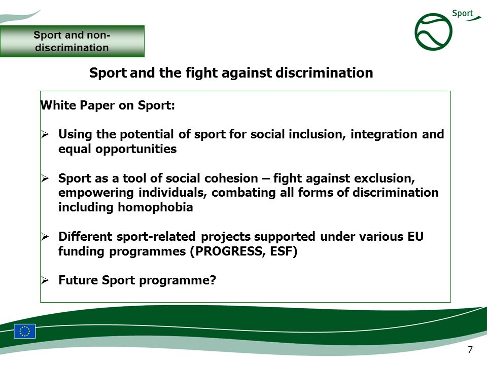 7 White Paper on Sport: Using the potential of sport for social inclusion, integration and equal opportunities Sport as a tool of social cohesion – fight against exclusion, empowering individuals, combating all forms of discrimination including homophobia Different sport-related projects supported under various EU funding programmes (PROGRESS, ESF) Future Sport programme.