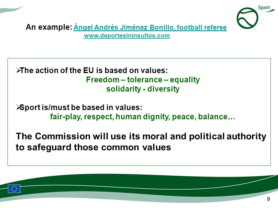9 The action of the EU is based on values: Freedom – tolerance – equality solidarity - diversity Sport is/must be based in values: fair-play, respect, human dignity, peace, balance… The Commission will use its moral and political authority to safeguard those common values An example: Ángel Andrés Jiménez Bonillo, football referee Ángel Andrés Jiménez Bonillo, football referee www.deportesininsultos.com http://www.youtube.com/watch?v=Wy4GQOtrDKQ