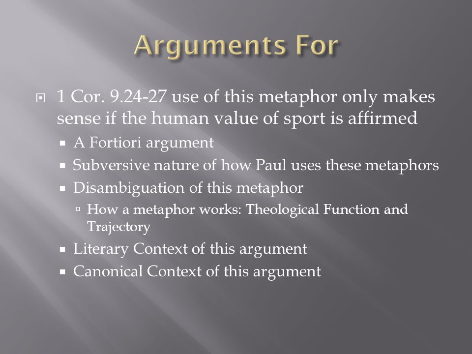 1 Cor. 9.24-27 use of this metaphor only makes sense if the human value of sport is affirmed A Fortiori argument Subversive nature of how Paul uses th