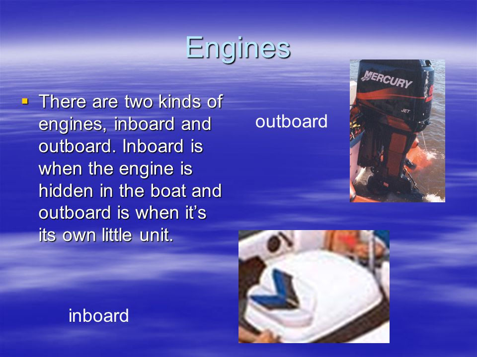 Engines There are two kinds of engines, inboard and outboard.