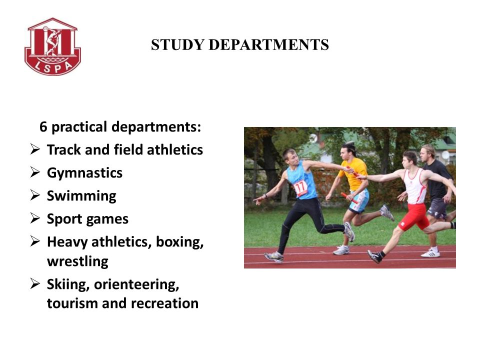 STUDY DEPARTMENTS 6 practical departments: Track and field athletics Gymnastics Swimming Sport games Heavy athletics, boxing, wrestling Skiing, orient
