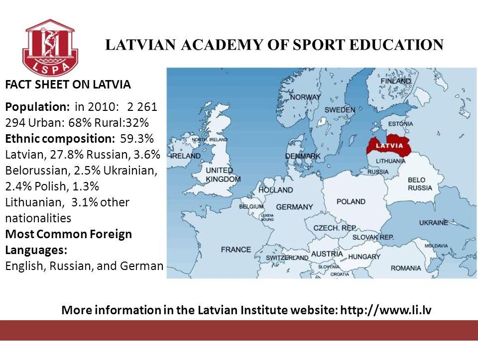 LATVIAN ACADEMY OF SPORT EDUCATION REPUBLIC OF LATVIA LATVIJAS REPUBLIKA FACT SHEET ON LATVIA Population: in 2010: 2 261 294 Urban: 68% Rural:32% Ethn