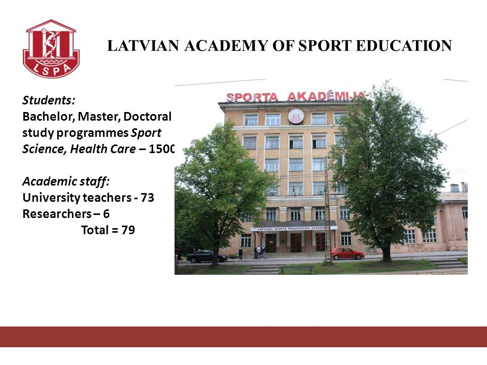 LATVIAN ACADEMY OF SPORT EDUCATION Students: Bachelor, Master, Doctoral study programmes Sport Science, Health Care – 1500 Academic staff: University