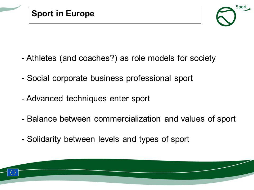 Sport in Europe - Athletes (and coaches ) as role models for society - Social corporate business professional sport - Advanced techniques enter sport - Balance between commercialization and values of sport - Solidarity between levels and types of sport