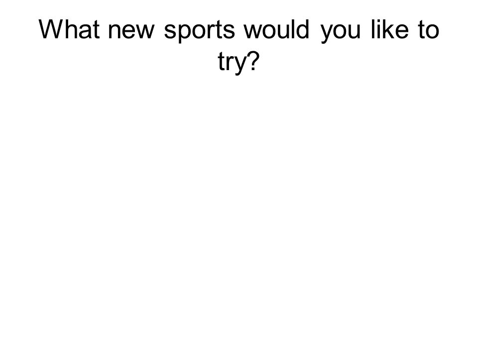 What new sports would you like to try?
