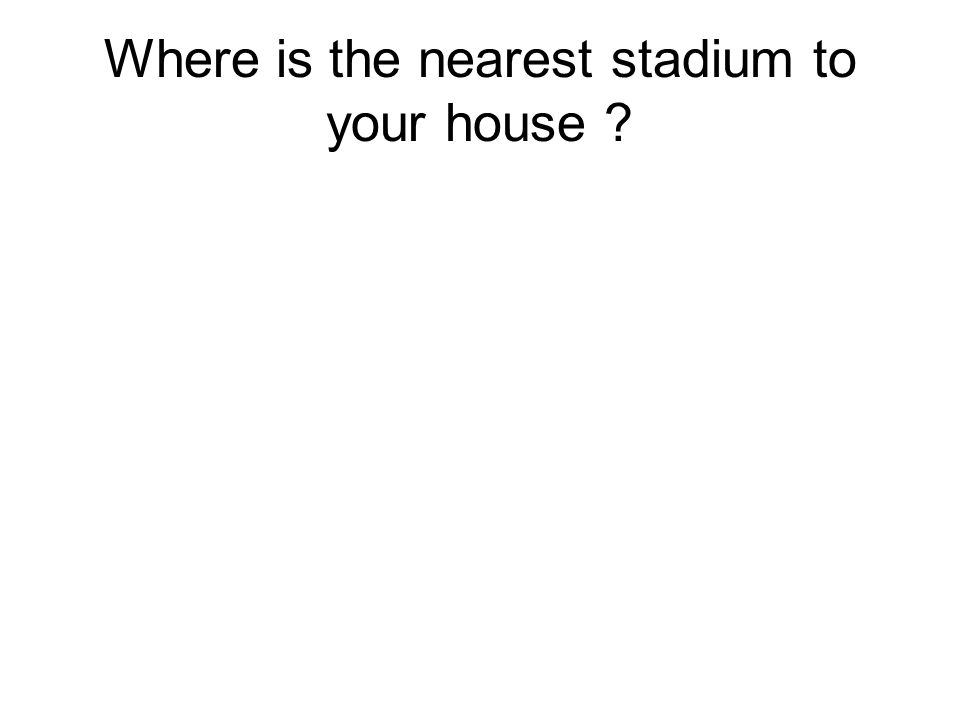 Where is the nearest stadium to your house?