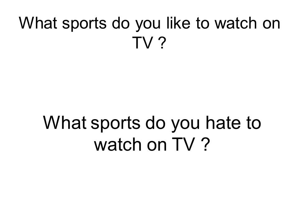 What sports do you like to watch on TV? What sports do you hate to watch on TV ?