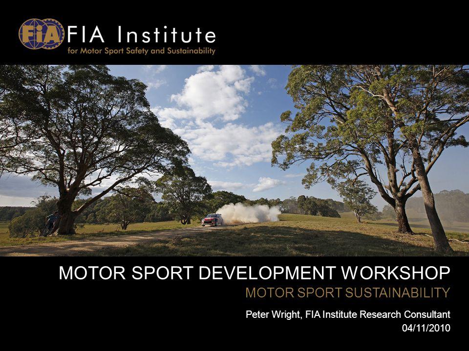MOTOR SPORT DEVELOPMENT WORKSHOP MOTOR SPORT SUSTAINABILITY Peter Wright, FIA Institute Research Consultant 04/11/2010