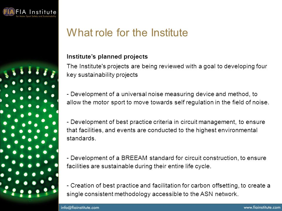 What role for the Institute Institutes planned projects The Institute s projects are being reviewed with a goal to developing four key sustainability projects - Development of a universal noise measuring device and method, to allow the motor sport to move towards self regulation in the field of noise.