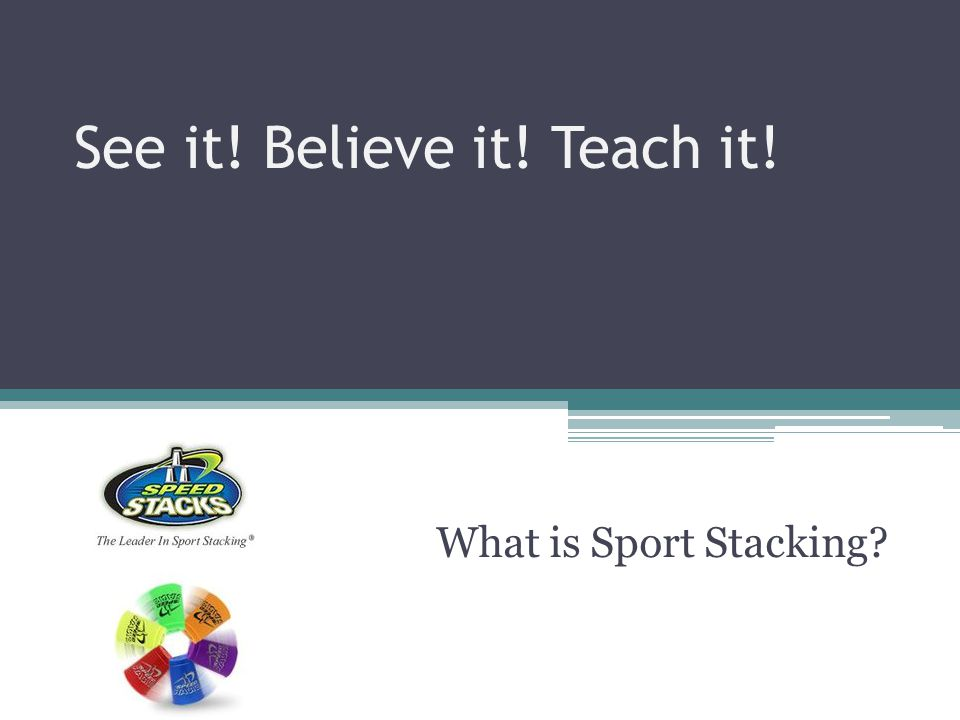 See it! Believe it! Teach it! What is Sport Stacking