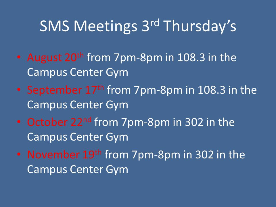 SMS Meetings 3 rd Thursdays August 20 th from 7pm-8pm in 108.3 in the Campus Center Gym September 17 th from 7pm-8pm in 108.3 in the Campus Center Gym