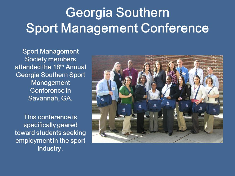 Georgia Southern Sport Management Conference Sport Management Society members attended the 18 th Annual Georgia Southern Sport Management Conference in Savannah, GA.