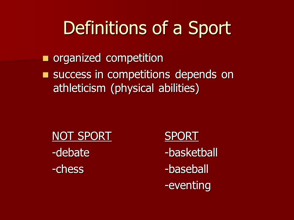 Definitions of a Sport organized competition organized competition success in competitions depends on athleticism (physical abilities) success in competitions depends on athleticism (physical abilities) NOT SPORT -debate-chessSPORT-basketball-baseball-eventing