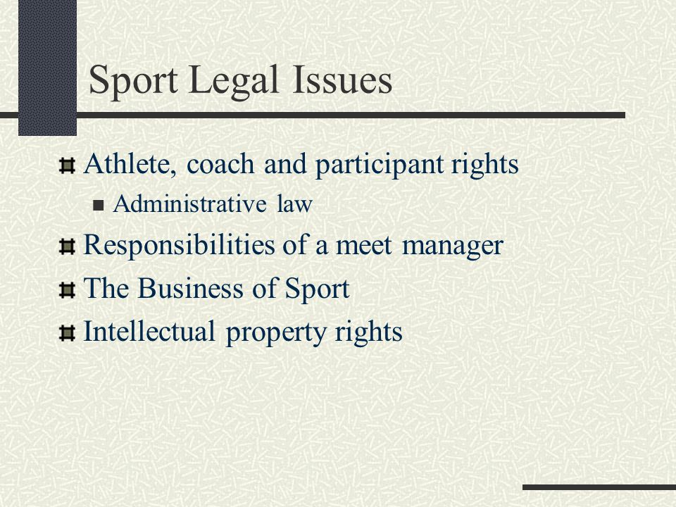 Sport Legal Issues Athlete, coach and participant rights Administrative law Responsibilities of a meet manager The Business of Sport Intellectual property rights