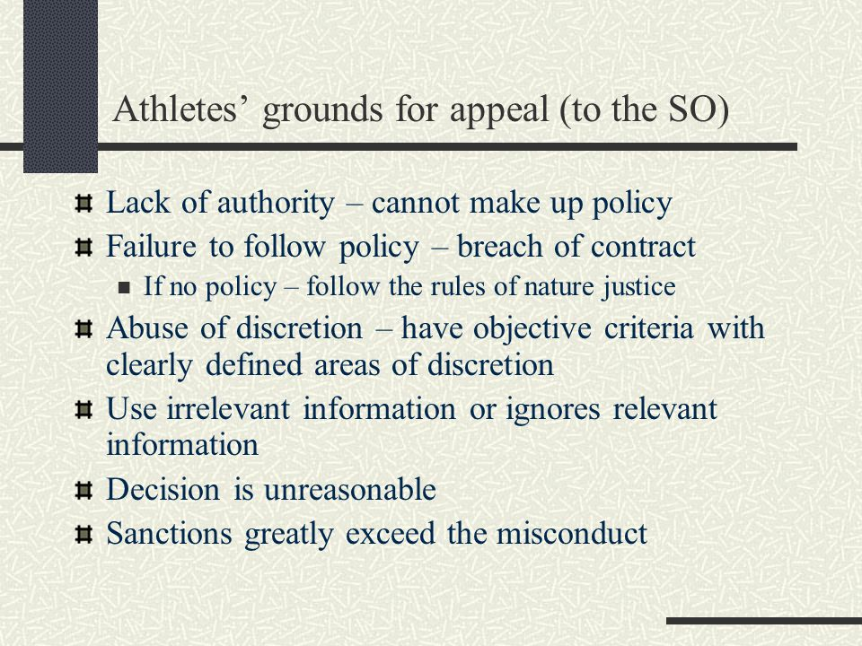 Athletes grounds for appeal (to the SO) Lack of authority – cannot make up policy Failure to follow policy – breach of contract If no policy – follow the rules of nature justice Abuse of discretion – have objective criteria with clearly defined areas of discretion Use irrelevant information or ignores relevant information Decision is unreasonable Sanctions greatly exceed the misconduct