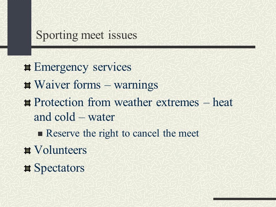 Sporting meet issues Emergency services Waiver forms – warnings Protection from weather extremes – heat and cold – water Reserve the right to cancel the meet Volunteers Spectators