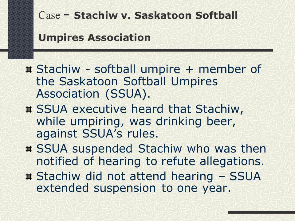 Case - Stachiw v. Saskatoon Softball Umpires Association Stachiw - softball umpire + member of the Saskatoon Softball Umpires Association (SSUA). SSUA