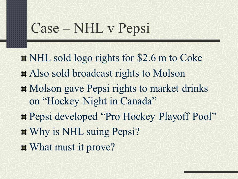 Case – NHL v Pepsi NHL sold logo rights for $2.6 m to Coke Also sold broadcast rights to Molson Molson gave Pepsi rights to market drinks on Hockey Night in Canada Pepsi developed Pro Hockey Playoff Pool Why is NHL suing Pepsi.